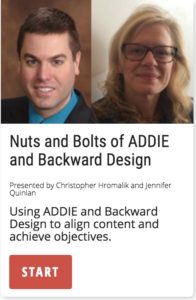 Nuts & bolts of ADDIE and Backward Design to align content and achieve objectives.