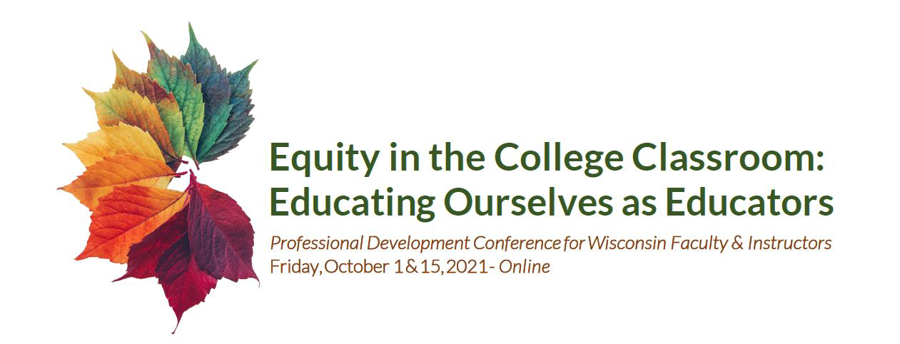 Colorful fan of leaves with the title: Equity in the College Classroom: ducating Ourselves as Educators, Professional Developmebt Confreence for Wisconsin Faculty & Instrctors, Friday, Oct. 1 & 15, 2021 - Online
